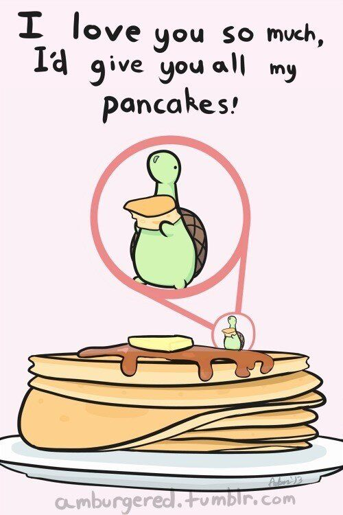 I love you so much I'd give you all my pancakes!