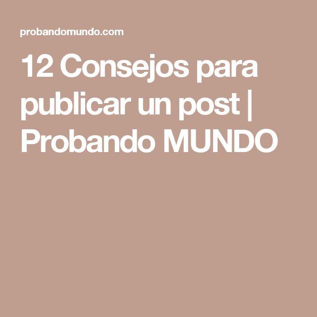 12 Consejos para publicar un post | Probando MUNDO
