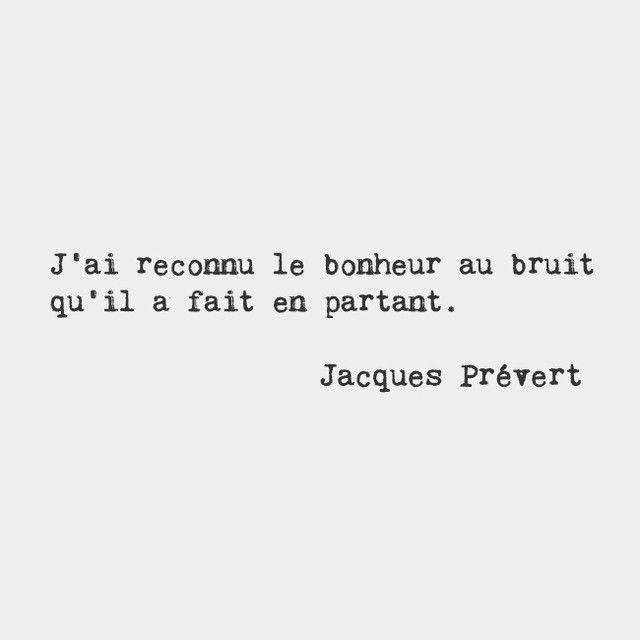 J'ai reconnu le bonheur au bruit qu'il a fait en partant. - Jacques Prévert
