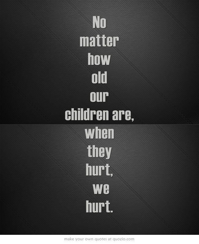 No matter how old our children are, when they hurt, we hurt.