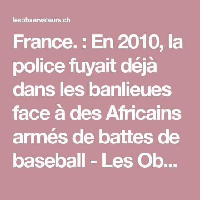 France. : En 2010, la police fuyait déjà dans les banlieues face à des Africains armés de battes de baseball - Les Observateurs