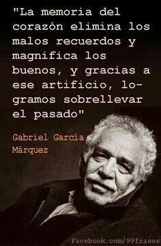 La memoria del corazón elimina los malos recuerdos y magnifica los buenos, y gracias a ese artificio, logramos sobrellevar el pasado.  Gabriel García Márquez