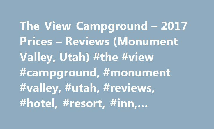 The View Campground – 2017 Prices – Reviews (Monument Valley, Utah) #the #view #campground, #monument #valley, #utah, #reviews, #hotel, #resort, #inn, #reservation, #deal http://south-sudan.remmont.com/the-view-campground-2017-prices-reviews-monument-valley-utah-the-view-campground-monument-valley-utah-reviews-hotel-resort-inn-reservation-deal/  # The View Campground Staying at The View Campground Lodge was an unforgettable experience. The Lodge was so comfortable and the views across…