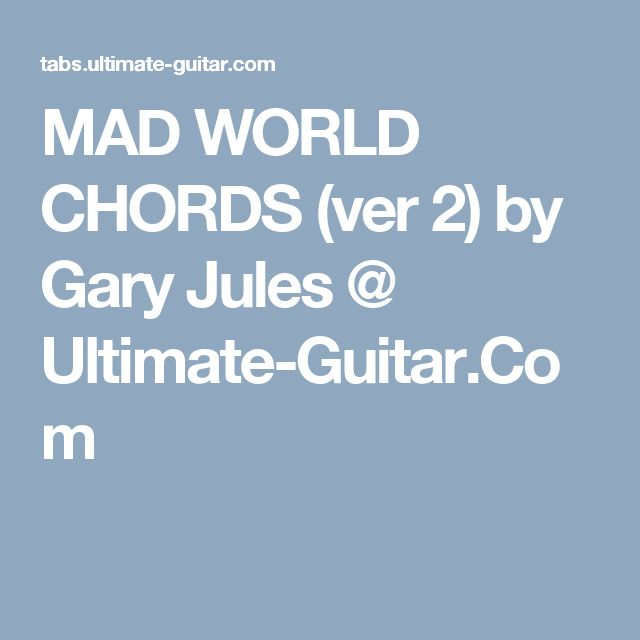 MAD WORLD CHORDS (ver 2) by Gary Jules @ Ultimate-Guitar.Com