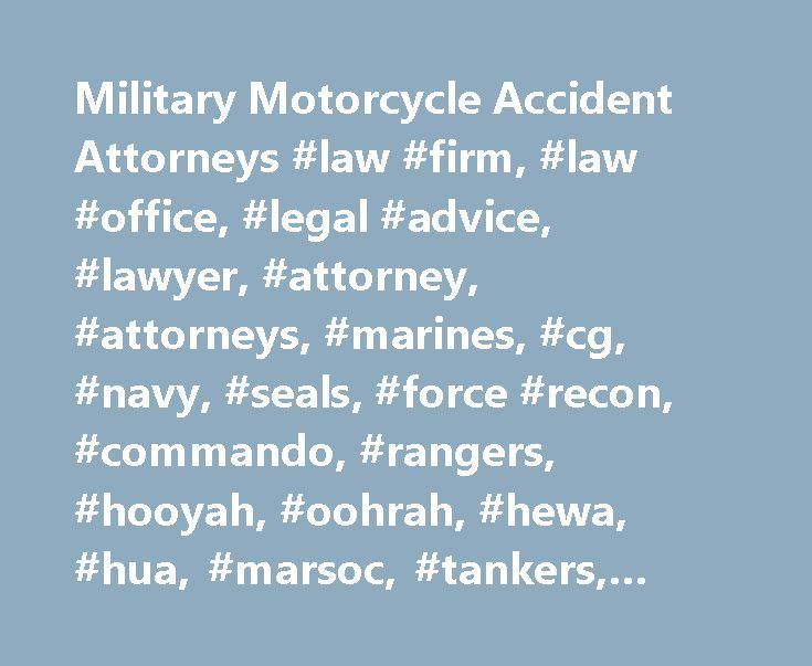 Military Motorcycle Accident Attorneys #law #firm, #law #office, #legal #advice, #lawyer, #attorney, #attorneys, #marines, #cg, #navy, #seals, #force #recon, #commando, #rangers, #hooyah, #oohrah, #hewa, #hua, #marsoc, #tankers, #bikers, #motorcyclist, #injured #lawyers http://trading.nef2.com/military-motorcycle-accident-attorneys-law-firm-law-office-legal-advice-lawyer-attorney-attorneys-marines-cg-navy-seals-force-recon-commando-rangers-hooyah-oohrah-he/  Military Motorcycle Home…