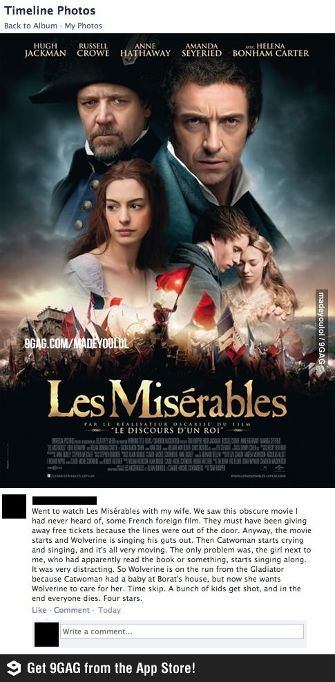 The best review of Les Misérables ever lol. Seriously though, can't wait to watch.  Just got out of the theaters (8/1/13) with one of my girlfriends. We loved it. Encore! Fantastic.  Yeah, hubby was never going to watch it with me and had to find a friend with the same tastes as myself to go watch it with me.