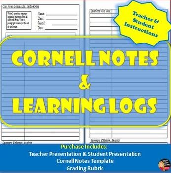 Cornell Notes & Learning Logs- Teacher and Student Instructions Presentation (Template & Rubric)  The Cornell Notes & Learning Logs- Teacher Instructions Power Point Presentation is for teachers to learn how to use Cornell notes and learning logs in the classroom. It also includes a presentation for the teacher to teach the students how to create Cornell Notes. This can be used for any course or subject.