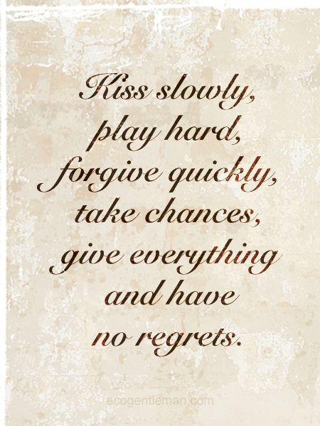 ♂ Kiss slowly, play hard, forgive quickly, take chances, give everything and have no regrets.