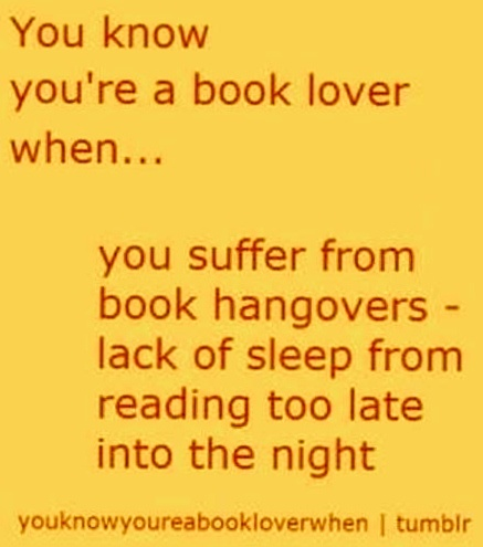You know you're a book lover when... you suffer from book hangovers - lack of sleep from reading too late into the night.