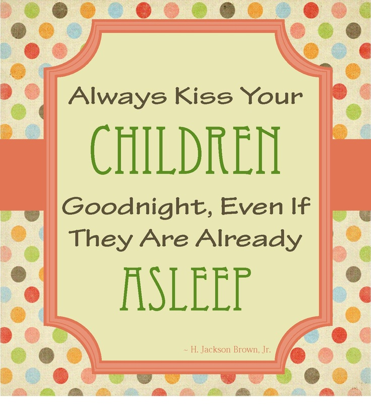 Always kiss your children goodnight, even if they are already asleep.