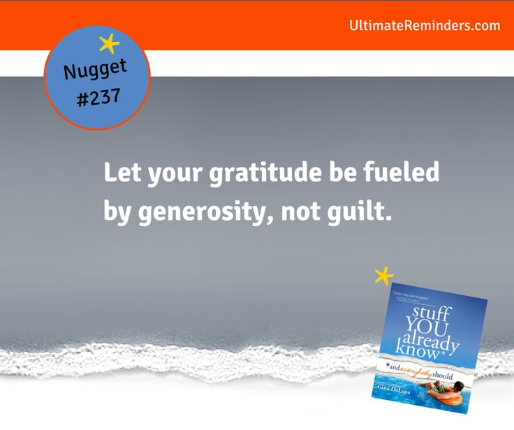 Let your gratitude be fueled by generosity, not guilt. - Gina DeLapa, Stuff You Already Know Nugget #237