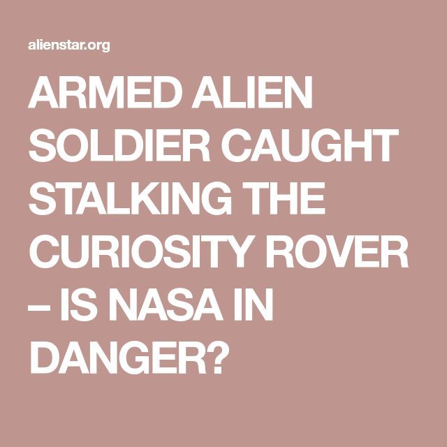 ARMED ALIEN SOLDIER CAUGHT STALKING THE CURIOSITY ROVER – IS NASA IN DANGER?