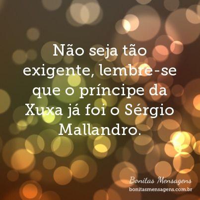 Não seja tão exigente, lembre-se que o príncipe da Xuxa já foi o Sérgio Mallandro.
