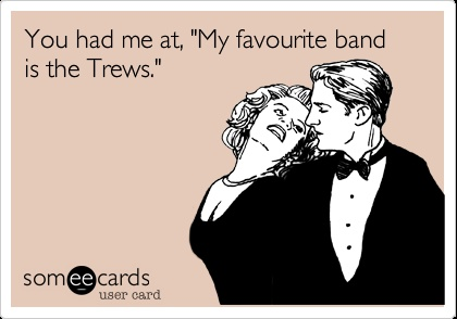 """You had me at """"My favourite band is the Trews""""."""