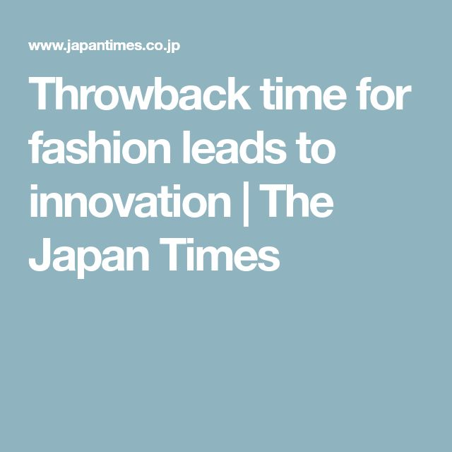 Throwback time for fashion leads to innovation | The Japan Times