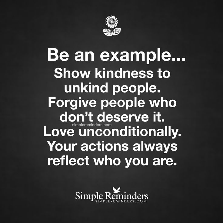Be an example... Show kindness to unkind people. Forgive people who don't deserve it. Love unconditionally. Your actions always reflect who you are.