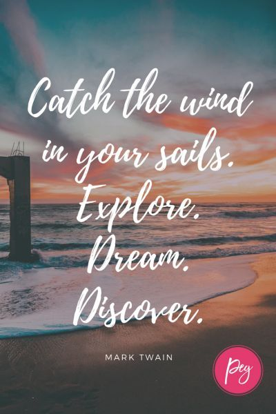 Catch the wind in your sails. Explore. Dream. Discover.