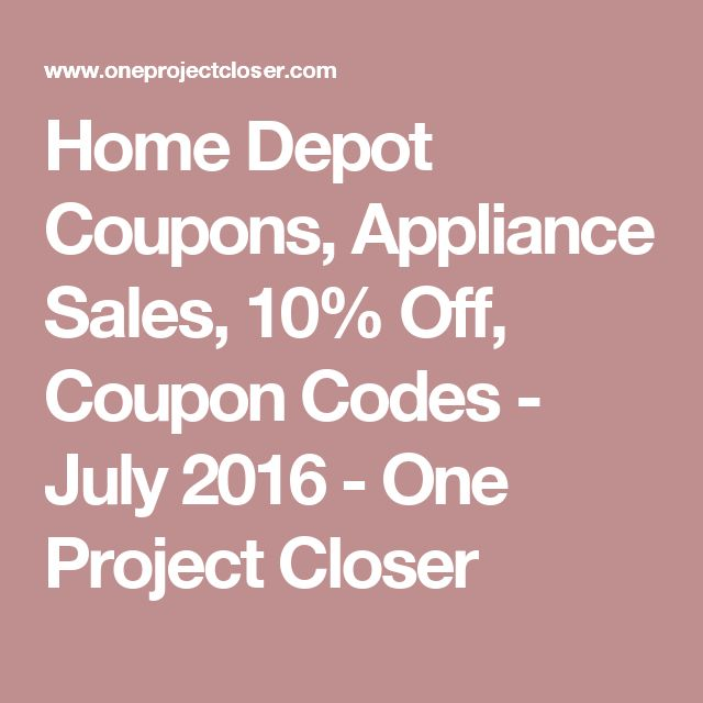 Home Depot Coupons, Appliance Sales, 10% Off, Coupon Codes - July 2016 - One Project Closer