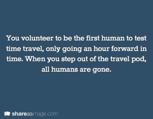 You volunteer to be the first human to test time travel, only going an hour forward in time. When you step out of the travel pod, all humans are gone.