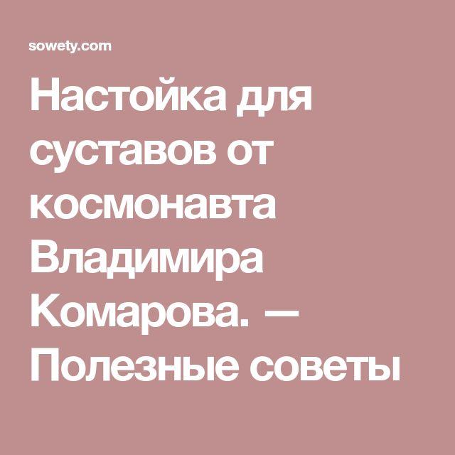 Настойка для суставов от космонавта Владимира Комарова. — Полезные советы