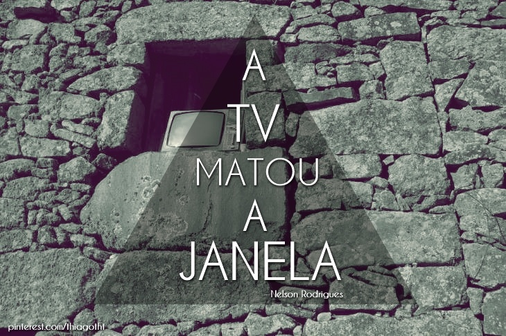 """A televisão matou a janela."" - Nelson Rodrigues"