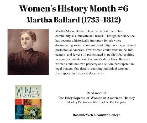 Womens History Month  6 in a series  Martha Ballard  See more at RosanneWelch.com  Martha Moore Ballard played a pivotal role in her community as a midwife and healer. Through her diary she has become a historically important female voice documenting social economic and religious change in rural postcolonial America. Few women could write in the 18th century and fewer still participated in public life resulting in poor documentation of womens daily lives. Because women could not own property…