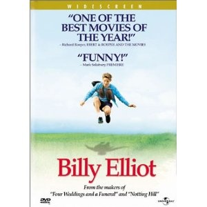 Billy Elliot  --This is a wonderful movie of a young man who follows his dream  and the dad who loves him enough to let him.