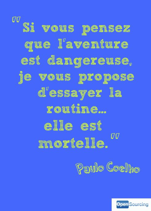 If you think that adventure is dangerous, I suggest you try routine... it is deadly. -Paulo Coelho