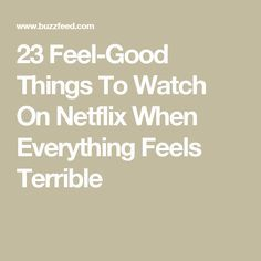 23 Feel-Good Things To Watch On Netflix When Everything Feels Terrible