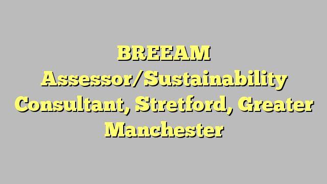 BREEAM Assessor/Sustainability Consultant, Stretford, Greater Manchester