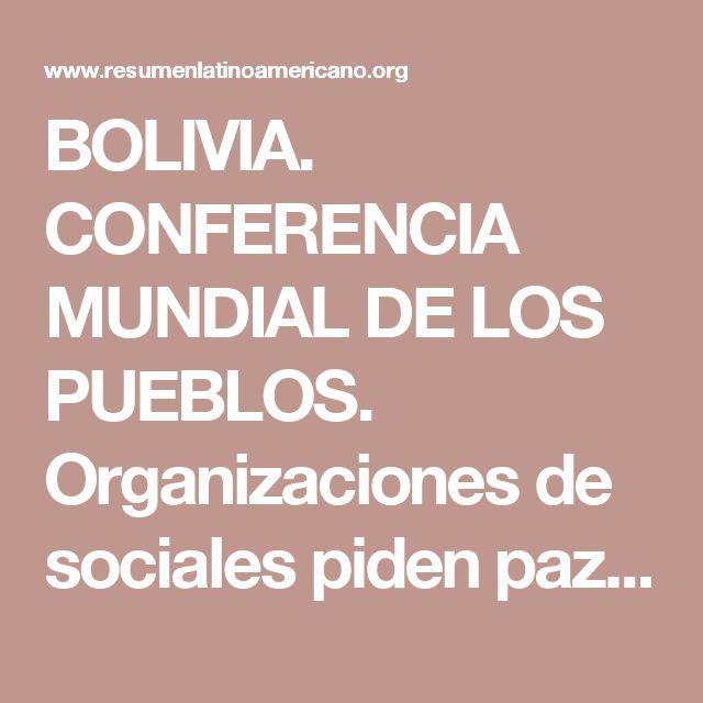 BOLIVIA. CONFERENCIA MUNDIAL DE LOS PUEBLOS. Organizaciones de sociales piden paz, armonía y preservar la Madre Tierra / ONU destaca la Conf. de los Pueblos como un mensaje de derechos humanos/Alianza Negra: Bolivia es fuente de gran inspiración para luchadores por la libertad - Resumen Latinoamericano