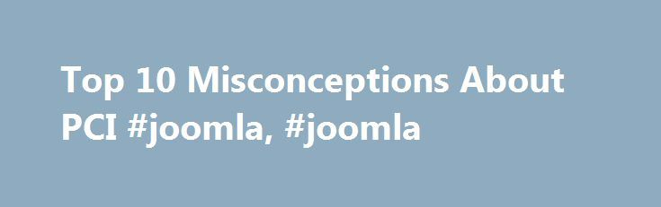 Top 10 Misconceptions About PCI #joomla, #joomla http://lesotho.remmont.com/top-10-misconceptions-about-pci-joomla-joomla/  # The PCI Data Security Standards is only a recommendation and not a requirement FALSE. In 2004 the major payment brands (American express, Discover, MasterCard, Visa, and JCB) formed the Payment Card Industry Security Standards Council (PCI SSC) as a private regulatory body to facilitate the development of a standard to act as a common set of minimum security…