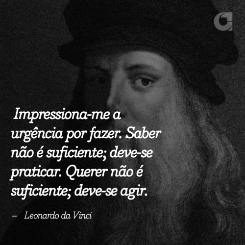 """""""Impressiona-me a urgência por fazer. Saber não é suficiente; deve-se praticar. Querer não é suficiente; deve-se agir. – Leonardo da Vinci """" Veja outras frases no Portal Administradores"""
