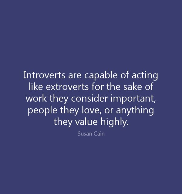 """Introverts are capable of acting like extroverts for the sake of work they consider important, people they love, or anything they value highly."""