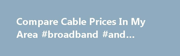 Compare Cable Prices In My Area #broadband #and #phone http://broadband.remmont.com/compare-cable-prices-in-my-area-broadband-and-phone/  #compare broadband deals in my area # Did You Know There Is Only One Cable Provider In Your Area? Home Banner Compare Cable Providers to Find the Best Deal Are you looking to get a new cable provider? Shopping for your favorite services can be a confusing process, especially since you hear the same promises being made by different cable companies. Here at…