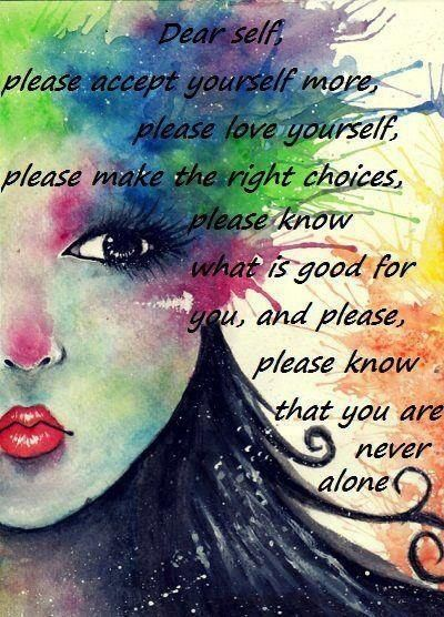 *Dear Self, Please Accept Yourself More, Please Love Yourself, Please Make The Right Choices, Please Know What Is Good For You, And Please, Please Know That You Are Never Alone. <3