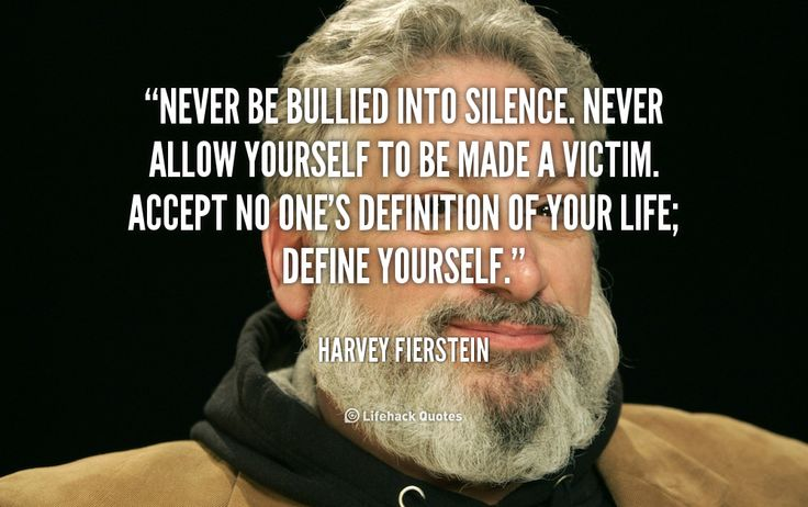 Never be Bullies into Silence. Never Allow Yourself to be Made a Victim.    Never be bullied into silence. Never allow yourself to be made a victim. Accept no one's definition of your life; define yourself. – Harvey Fierstein