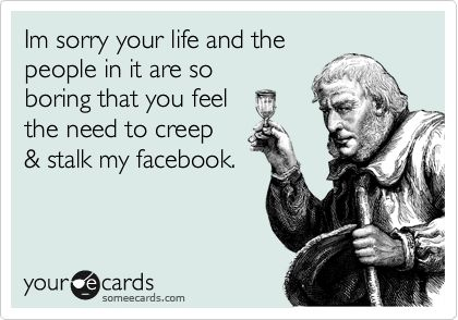 Im sorry your life and the people in it are so boring that you feel the need to creep & stalk my facebook.