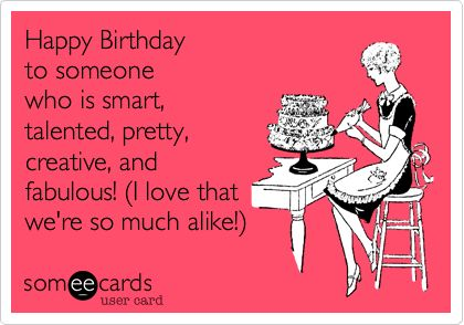Happy Birthday to someone who is smart, talented, pretty, creative, and fabulous! (I love that we're so much alike!).
