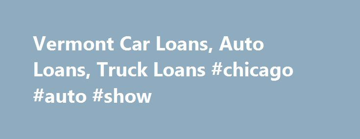 Vermont Car Loans, Auto Loans, Truck Loans #chicago #auto #show http://auto.remmont.com/vermont-car-loans-auto-loans-truck-loans-chicago-auto-show/  #auto loans rates # New Auto Loans the vehicle has never been titled other than with dealer 100% of purchase price less rebates and incentives will be financed including tax, title, registration and warranty (less any rebates) maximum term of 7 years minimum loan amount with seven years is $25,000 collision and comprehensive insurance required…