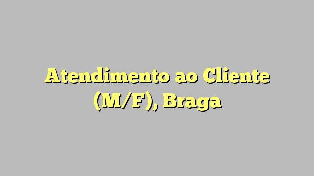 Atendimento ao Cliente (M/F), Braga