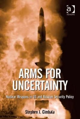 Arms for uncertainty : nuclear weapons in US and Russian security policy / Stephen J. Cimbala. -- Farnham ;  Burlington :  Ashgate,  cop. 2013.