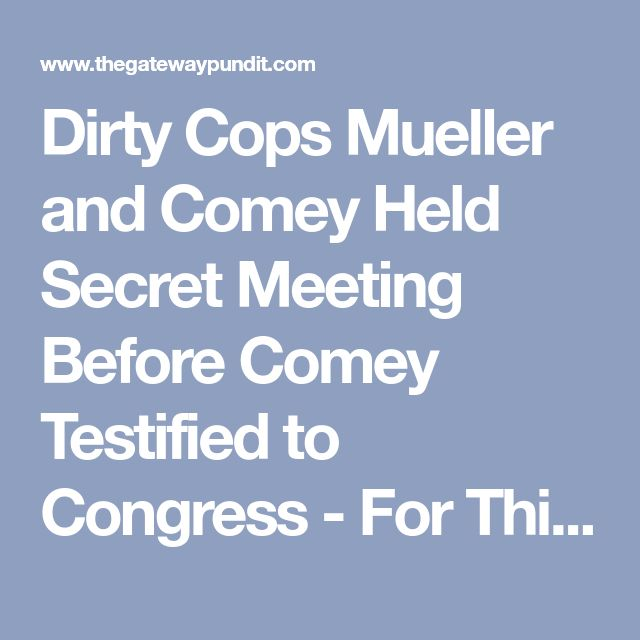Dirty Cops Mueller and Comey Held Secret Meeting Before Comey Testified to Congress - For This Alone Mueller Should Resign!