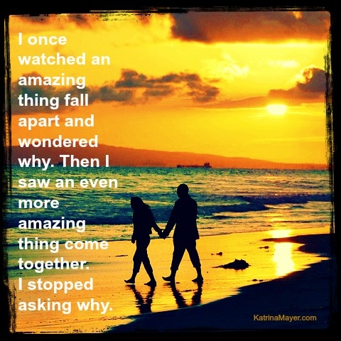 I once watched an amazing thing fall apart and wondered why. Then I saw an even more amazing thing come together. I stopped asking why.: Wonder Why, Things Fall, Dream Come True, Amazing Things, Fall Apartment, Families, Christian Women, Beaches Sunsets, Inspiration Quotes