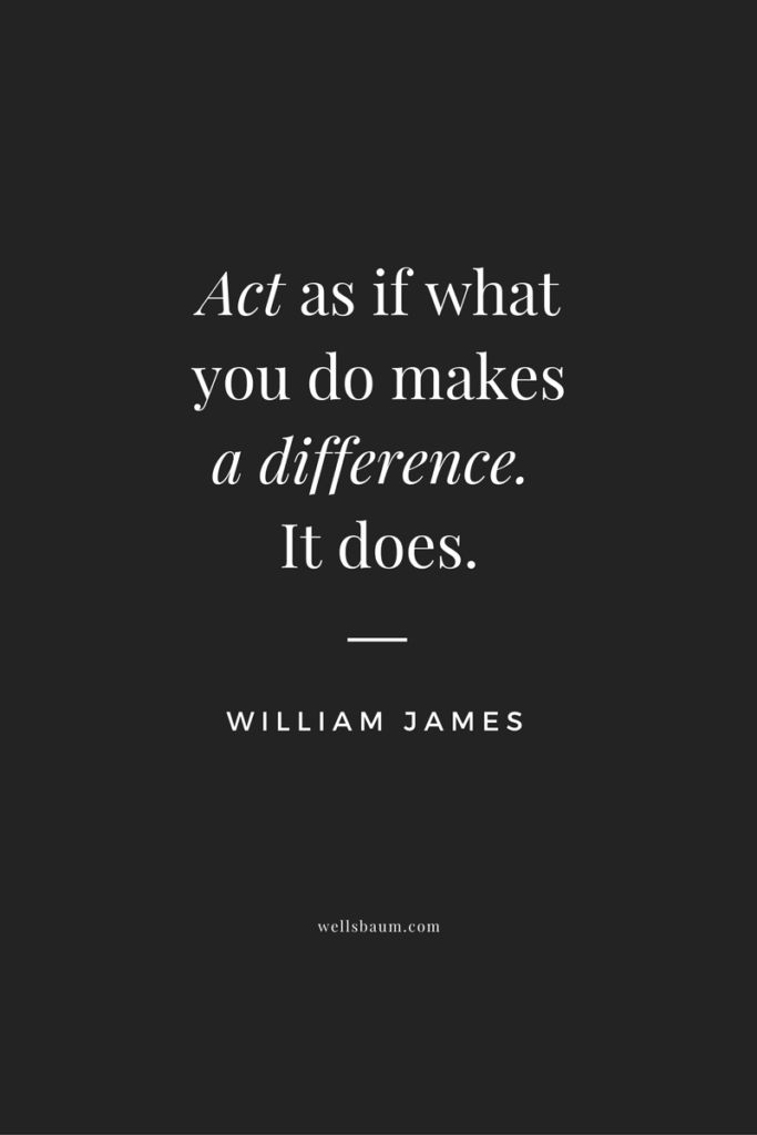 """Act as if what you do makes a difference. It does."" — William James"