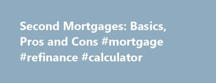 Second Mortgages: Basics, Pros and Cons #mortgage #refinance #calculator http://mortgage.remmont.com/second-mortgages-basics-pros-and-cons-mortgage-refinance-calculator/  #second mortgage loans # Second Mortgages – Advantages and Disadvantages Updated July 10, 2016 A second mortgage is a loan that lets you borrow against the value of your home. Your home is an asset, and over time, that asset can gain value. Second mortgages, also known as home equity lines of credit (HELOCs) are a way to…
