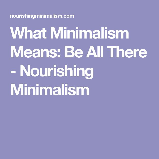 What Minimalism Means: Be All There - Nourishing Minimalism