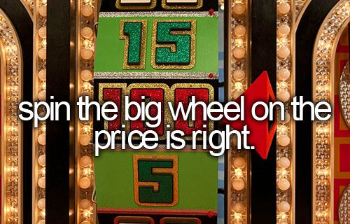 Spin the big wheel on the price is right // before I die