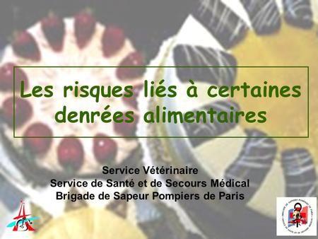 Les risques liés à certaines denrées alimentaires Service Vétérinaire Service de Santé et de Secours Médical Brigade de Sapeur Pompiers de Paris.