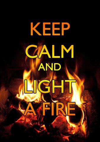 KEEP CALM and LIGHT A FIRE